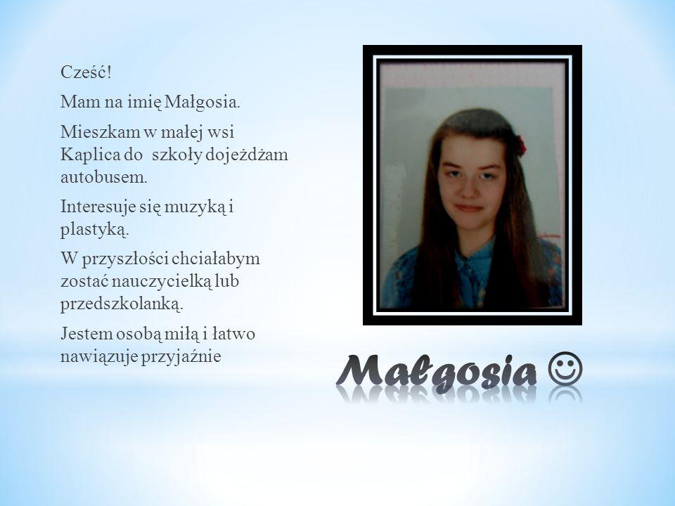 Cześć! Mam na imię Małgosia. Mieszkam w małej wsi Kaplica do szkoły dojeżdżam autobusem. Interesuje się muzyką i plastyką. W przyszłości chciałabym zo