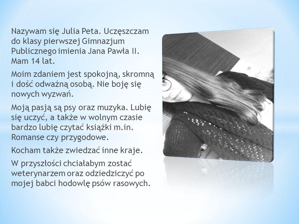 Nazywam się Julia Peta. Uczęszczam do klasy pierwszej Gimnazjum Publicznego imienia Jana Pawła II. Mam 14 lat. Moim zdaniem jest spokojną, skromną i d