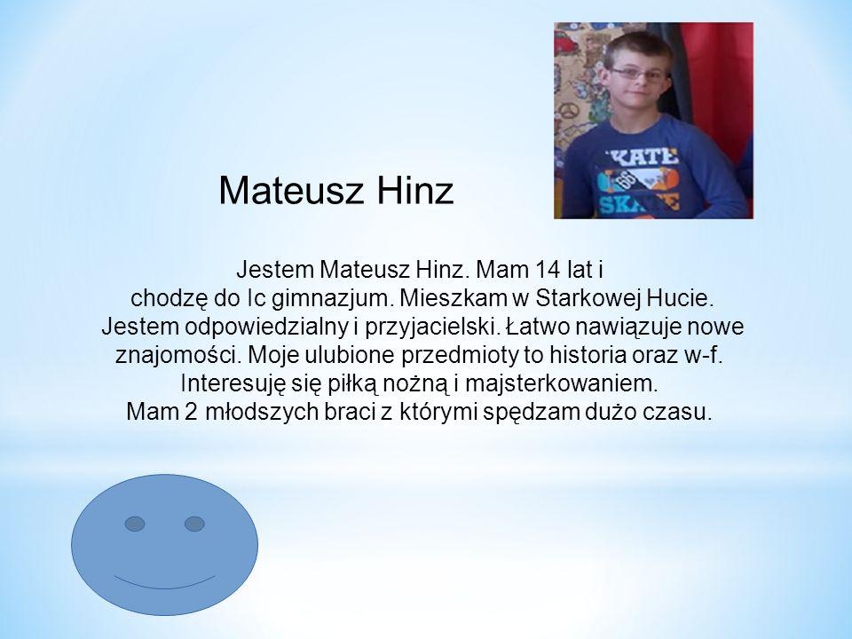 Mateusz Hinz Jestem Mateusz Hinz. Mam 14 lat i chodzę do Ic gimnazjum. Mieszkam w Starkowej Hucie. Jestem odpowiedzialny i przyjacielski. Łatwo nawiąz