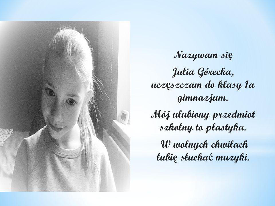 Nazywam si ę Julia Górecka, ucz ę szczam do klasy 1a gimnazjum. Mój ulubiony przedmiot szkolny to plastyka. W wolnych chwilach lubi ę słucha ć muzyki.