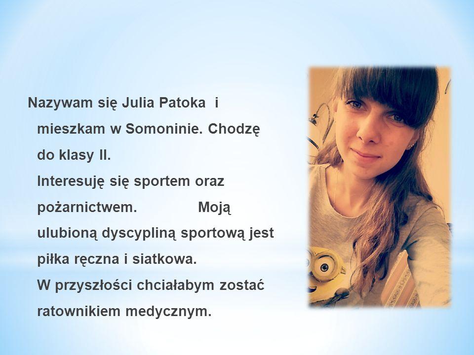 Nazywam się Julia Patoka i mieszkam w Somoninie. Chodzę do klasy II. Interesuję się sportem oraz pożarnictwem. Moją ulubioną dyscypliną sportową jest