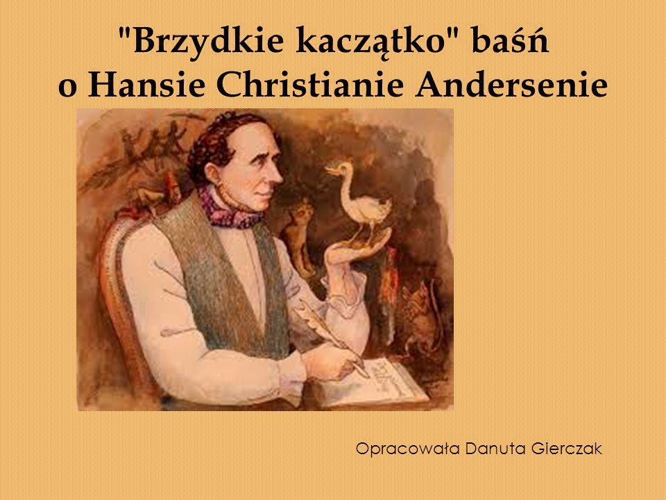 Brzydkie kaczątko baśń o Hansie Christianie Andersenie Opracowała Danuta Gierczak