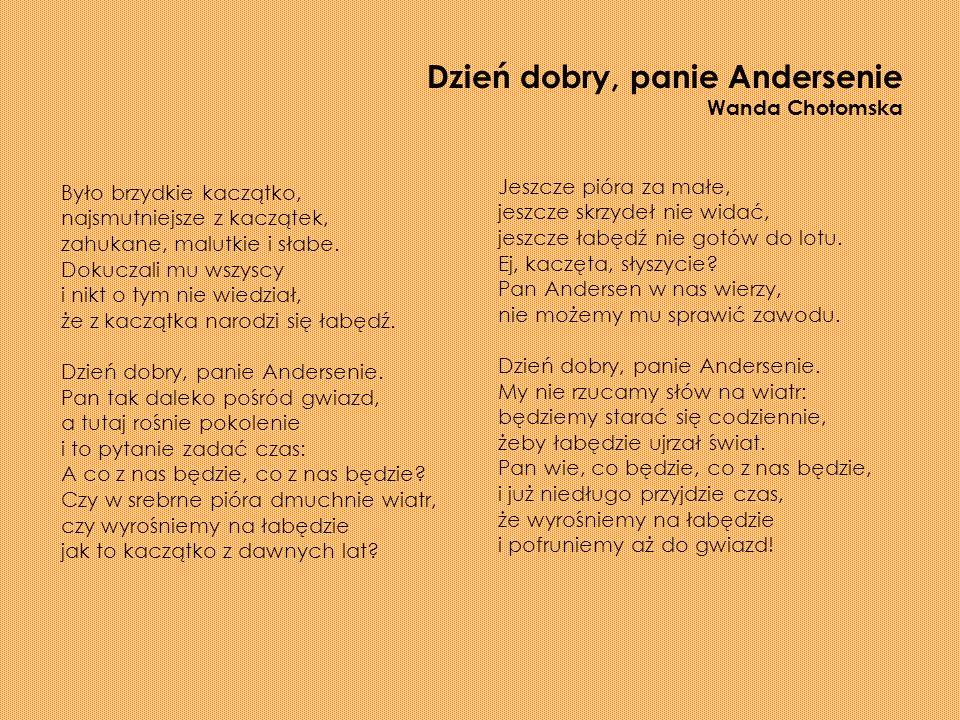 Dzień dobry, panie Andersenie Wanda Chotomska Było brzydkie kaczątko, najsmutniejsze z kaczątek, zahukane, malutkie i słabe.