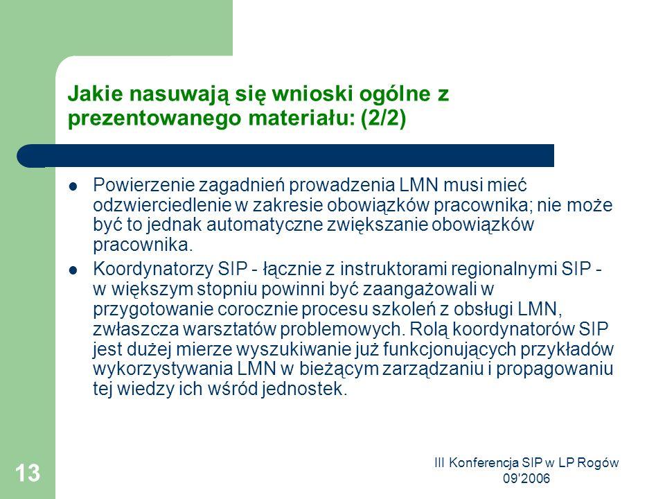 III Konferencja SIP w LP Rogów 09 2006 13 Jakie nasuwają się wnioski ogólne z prezentowanego materiału: (2/2) Powierzenie zagadnień prowadzenia LMN musi mieć odzwierciedlenie w zakresie obowiązków pracownika; nie może być to jednak automatyczne zwiększanie obowiązków pracownika.
