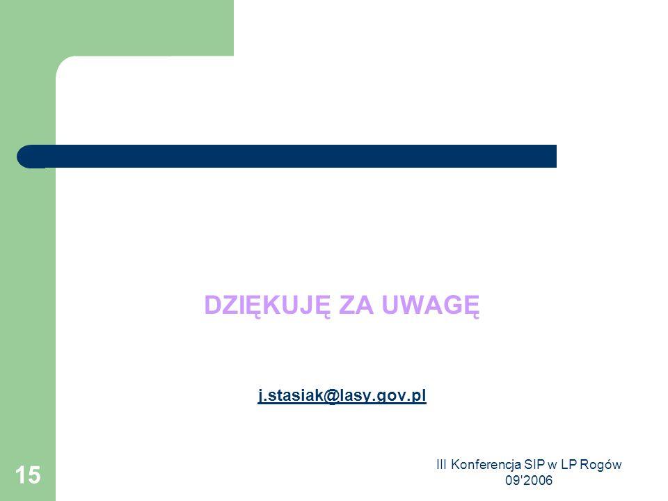 III Konferencja SIP w LP Rogów 09 2006 15 DZIĘKUJĘ ZA UWAGĘ j.stasiak@lasy.gov.pl
