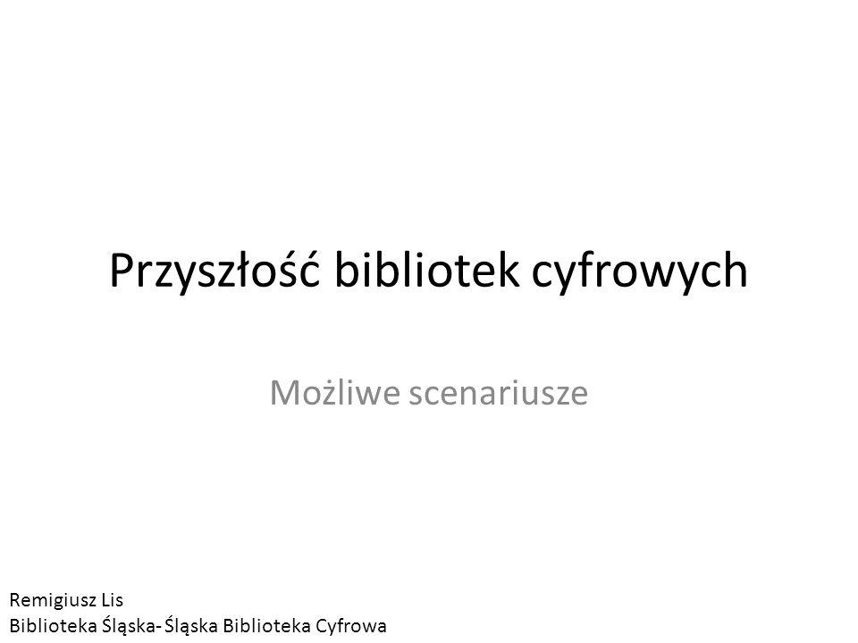 Przyszłość bibliotek cyfrowych Możliwe scenariusze Remigiusz Lis Biblioteka Śląska- Śląska Biblioteka Cyfrowa