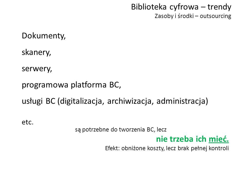 Biblioteka cyfrowa – trendy Zasoby i środki – outsourcing Dokumenty, skanery, serwery, programowa platforma BC, usługi BC (digitalizacja, archiwizacja, administracja) etc.
