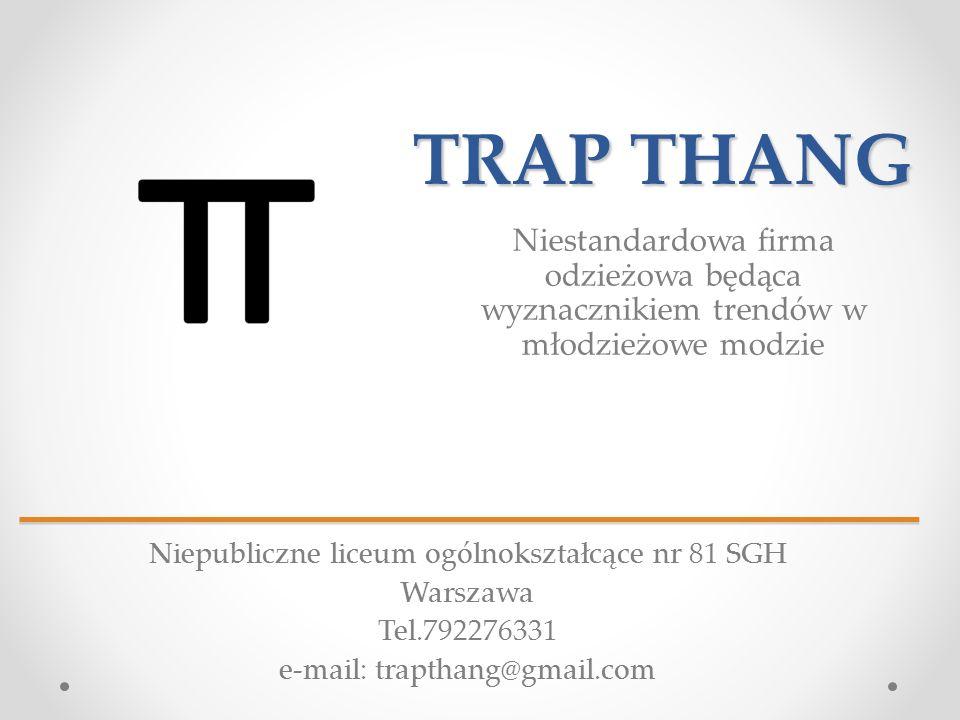 TRAP THANG Niestandardowa firma odzieżowa będąca wyznacznikiem trendów w młodzieżowe modzie Niepubliczne liceum ogólnokształcące nr 81 SGH Warszawa Tel.792276331 e-mail: trapthang@gmail.com