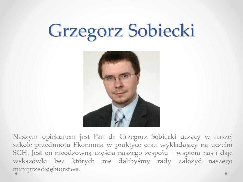 Grzegorz Sobiecki Naszym opiekunem jest Pan dr Grzegorz Sobiecki uczący w naszej szkole przedmiotu Ekonomia w praktyce oraz wykładający na uczelni SGH.