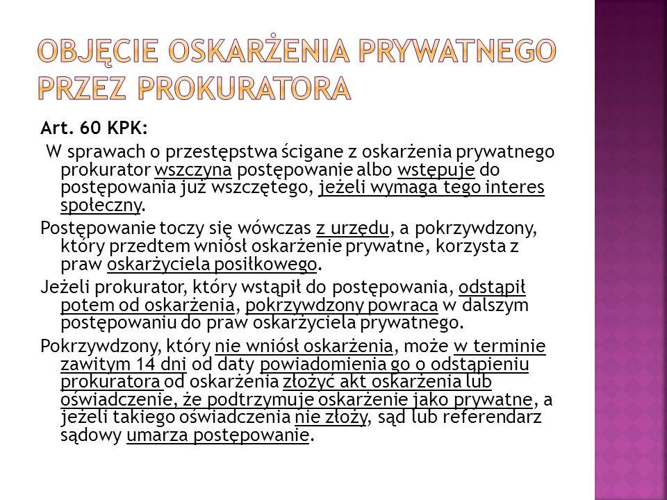Art. 60 KPK: W sprawach o przestępstwa ścigane z oskarżenia prywatnego prokurator wszczyna postępowanie albo wstępuje do postępowania już wszczętego,