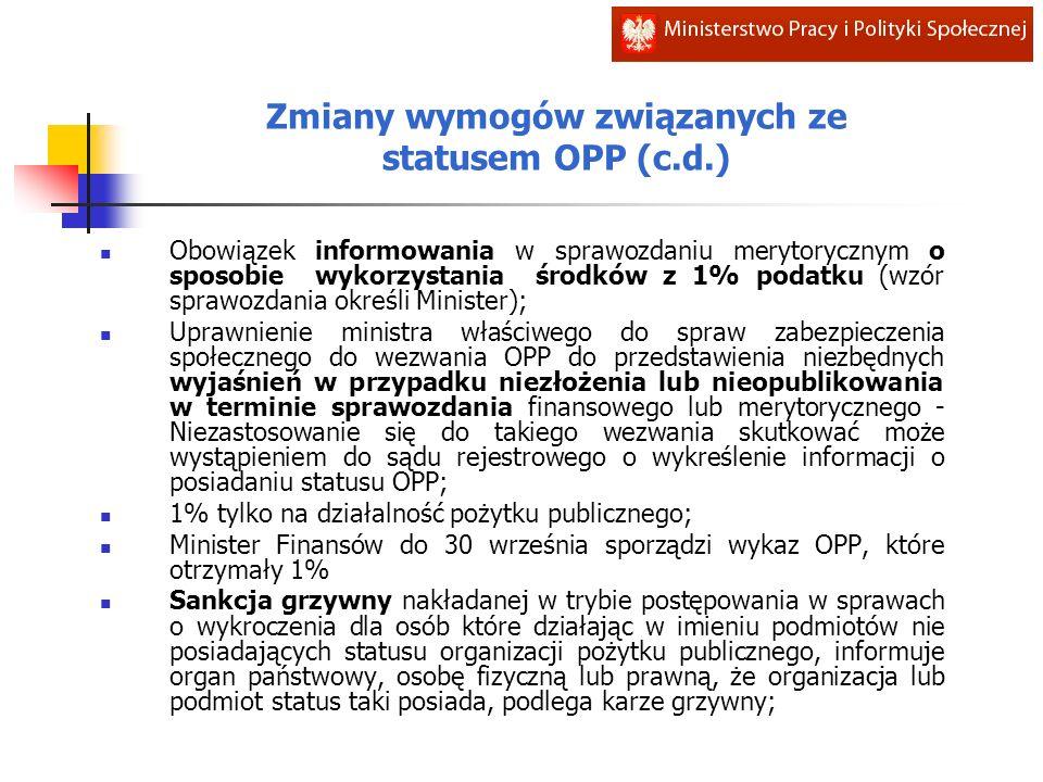 Zmiany wymogów związanych ze statusem OPP (c.d.) Obowiązek informowania w sprawozdaniu merytorycznym o sposobie wykorzystania środków z 1% podatku (wzór sprawozdania określi Minister); Uprawnienie ministra właściwego do spraw zabezpieczenia społecznego do wezwania OPP do przedstawienia niezbędnych wyjaśnień w przypadku niezłożenia lub nieopublikowania w terminie sprawozdania finansowego lub merytorycznego - Niezastosowanie się do takiego wezwania skutkować może wystąpieniem do sądu rejestrowego o wykreślenie informacji o posiadaniu statusu OPP; 1% tylko na działalność pożytku publicznego; Minister Finansów do 30 września sporządzi wykaz OPP, które otrzymały 1% Sankcja grzywny nakładanej w trybie postępowania w sprawach o wykroczenia dla osób które działając w imieniu podmiotów nie posiadających statusu organizacji pożytku publicznego, informuje organ państwowy, osobę fizyczną lub prawną, że organizacja lub podmiot status taki posiada, podlega karze grzywny;