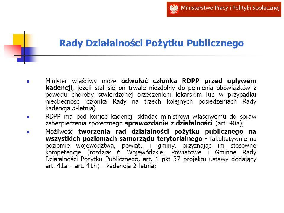 Rady Działalności Pożytku Publicznego Minister właściwy może odwołać członka RDPP przed upływem kadencji, jeżeli stał się on trwale niezdolny do pełnienia obowiązków z powodu choroby stwierdzonej orzeczeniem lekarskim lub w przypadku nieobecności członka Rady na trzech kolejnych posiedzeniach Rady kadencja 3-letnia) RDPP ma pod koniec kadencji składać ministrowi właściwemu do spraw zabezpieczenia społecznego sprawozdanie z działalności (art.