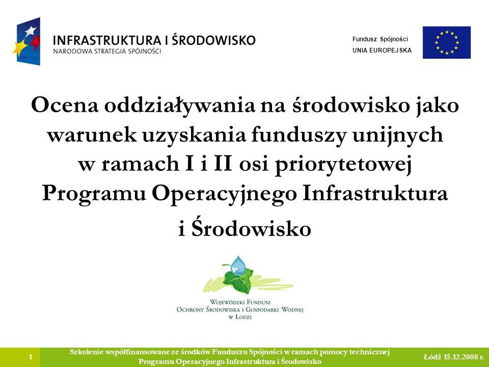 Ocena oddziaływania na środowisko jako warunek uzyskania funduszy unijnych w ramach I i II osi priorytetowej Programu Operacyjnego Infrastruktura i Środowisko 1 Szkolenie współfinansowane ze środków Funduszu Spójności w ramach pomocy technicznej Programu Operacyjnego Infrastruktura i Środowisko Łódź 15.12.2008 r.