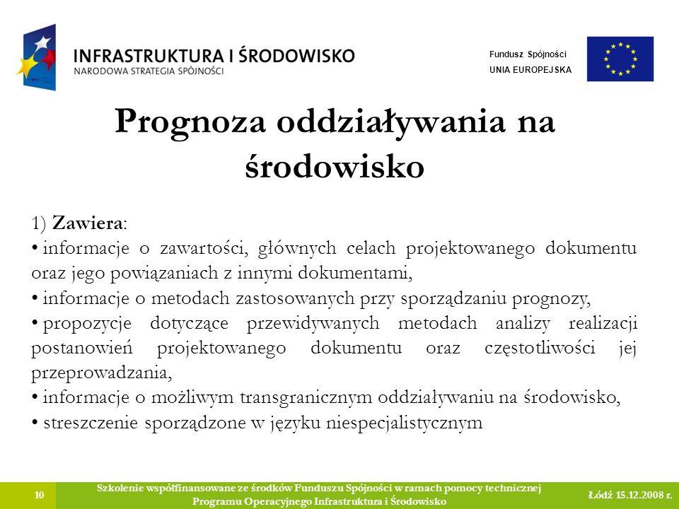 Prognoza oddziaływania na środowisko 10 Szkolenie współfinansowane ze środków Funduszu Spójności w ramach pomocy technicznej Programu Operacyjnego Infrastruktura i Środowisko Łódź 15.12.2008 r.