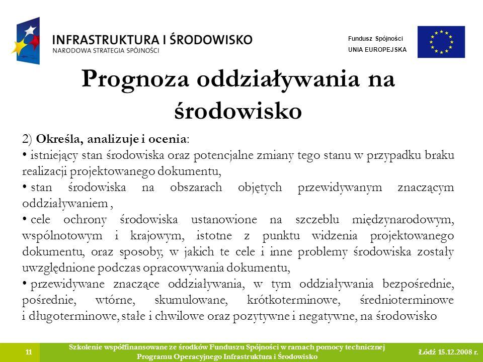 Prognoza oddziaływania na środowisko 11 Szkolenie współfinansowane ze środków Funduszu Spójności w ramach pomocy technicznej Programu Operacyjnego Infrastruktura i Środowisko Łódź 15.12.2008 r.