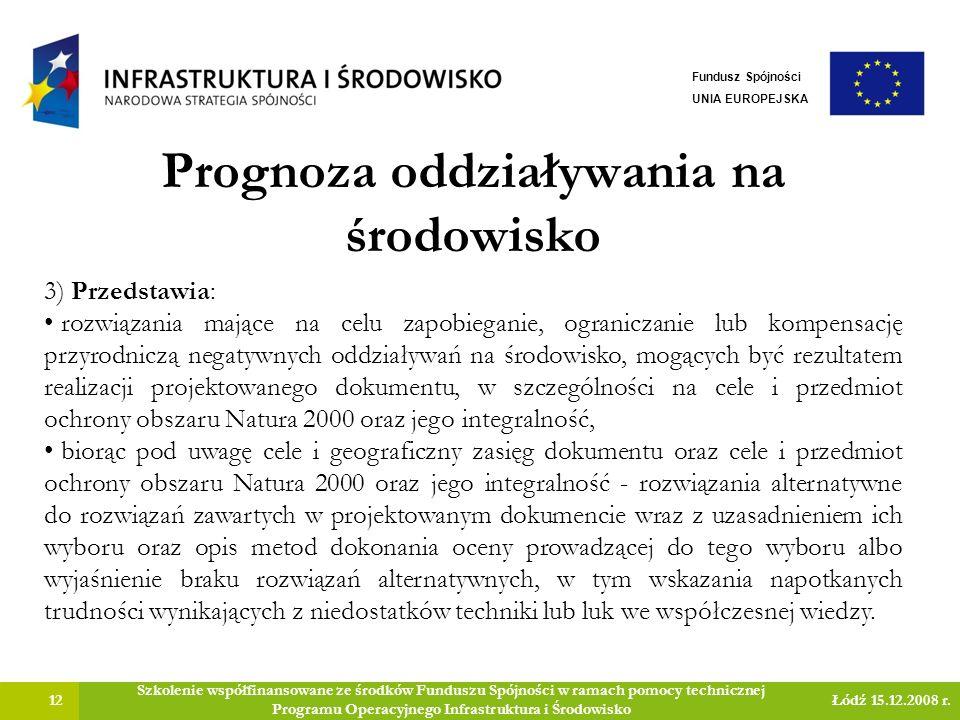 Prognoza oddziaływania na środowisko 12 Szkolenie współfinansowane ze środków Funduszu Spójności w ramach pomocy technicznej Programu Operacyjnego Infrastruktura i Środowisko Łódź 15.12.2008 r.