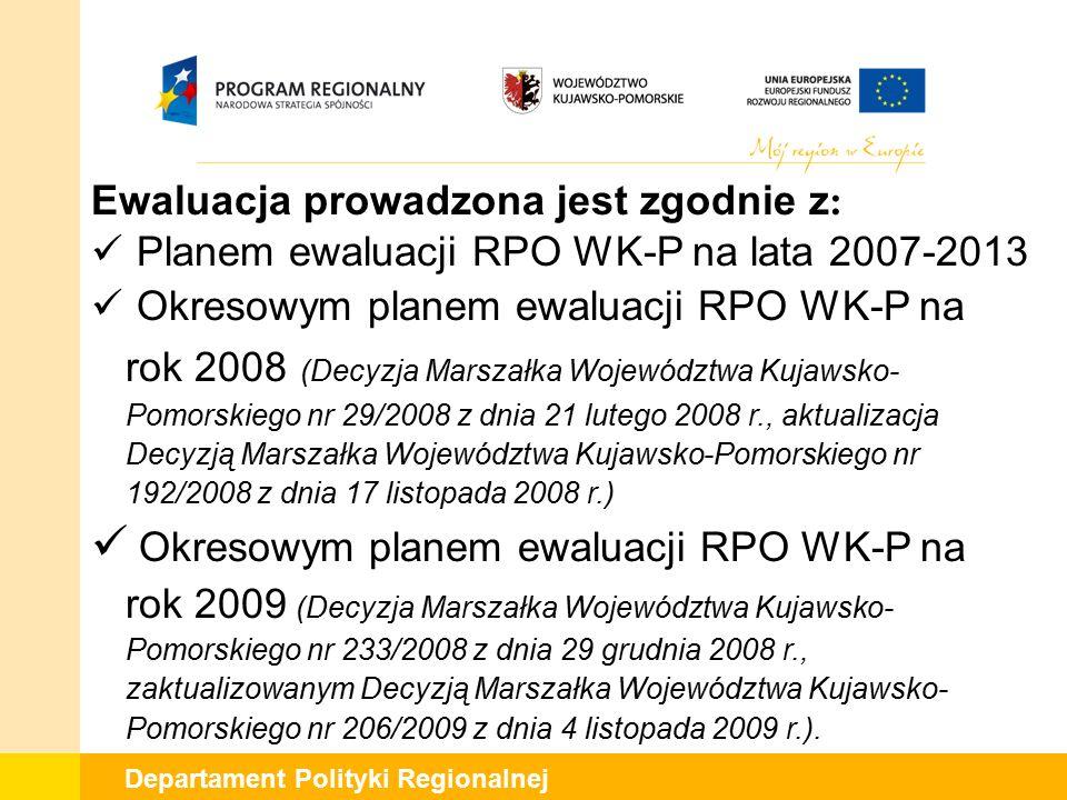 Departament Polityki Regionalnej Ewaluacja prowadzona jest zgodnie z : Planem ewaluacji RPO WK-P na lata 2007-2013 Okresowym planem ewaluacji RPO WK-P na rok 2008 (Decyzja Marszałka Województwa Kujawsko- Pomorskiego nr 29/2008 z dnia 21 lutego 2008 r., aktualizacja Decyzją Marszałka Województwa Kujawsko-Pomorskiego nr 192/2008 z dnia 17 listopada 2008 r.) Okresowym planem ewaluacji RPO WK-P na rok 2009 (Decyzja Marszałka Województwa Kujawsko- Pomorskiego nr 233/2008 z dnia 29 grudnia 2008 r., zaktualizowanym Decyzją Marszałka Województwa Kujawsko- Pomorskiego nr 206/2009 z dnia 4 listopada 2009 r.).
