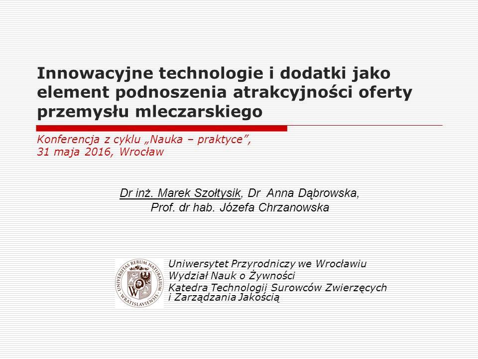 Innowacyjne technologie i dodatki jako element podnoszenia atrakcyjności oferty przemysłu mleczarskiego Dr inż. Marek Szołtysik, Dr Anna Dąbrowska, Pr
