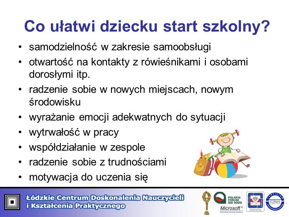 Co ułatwi dziecku start szkolny? samodzielność w zakresie samoobsługi otwartość na kontakty z rówieśnikami i osobami dorosłymi itp. radzenie sobie w n