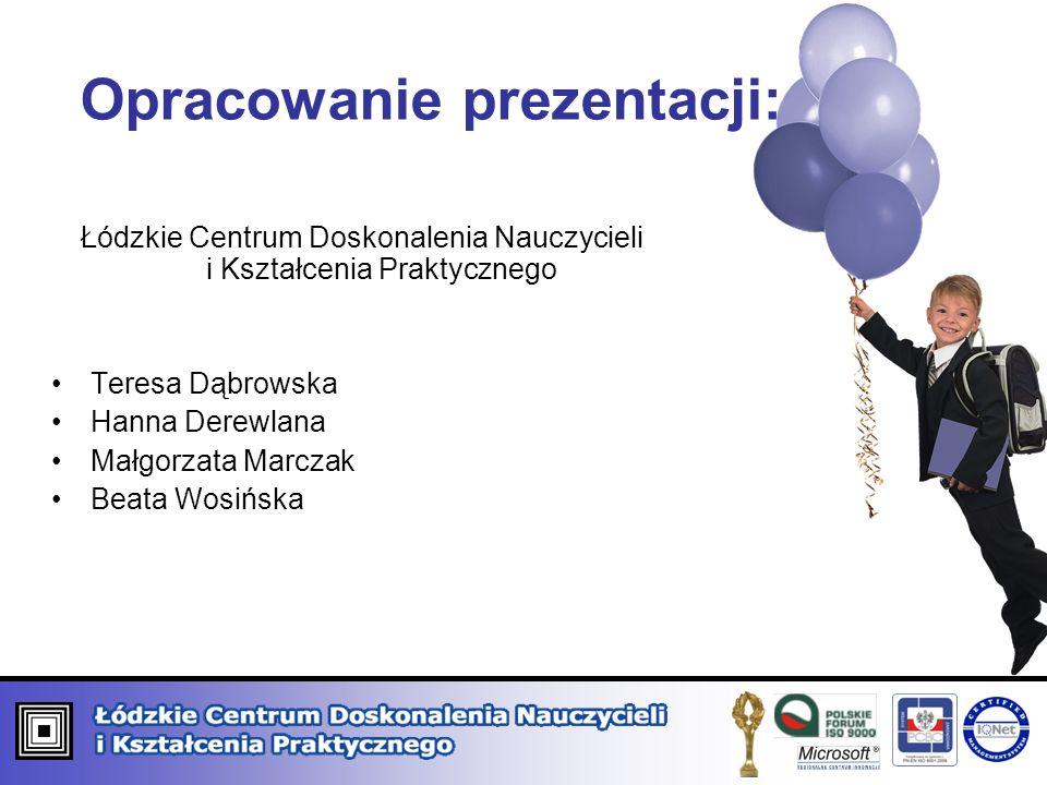 Opracowanie prezentacji: Łódzkie Centrum Doskonalenia Nauczycieli i Kształcenia Praktycznego Teresa Dąbrowska Hanna Derewlana Małgorzata Marczak Beata