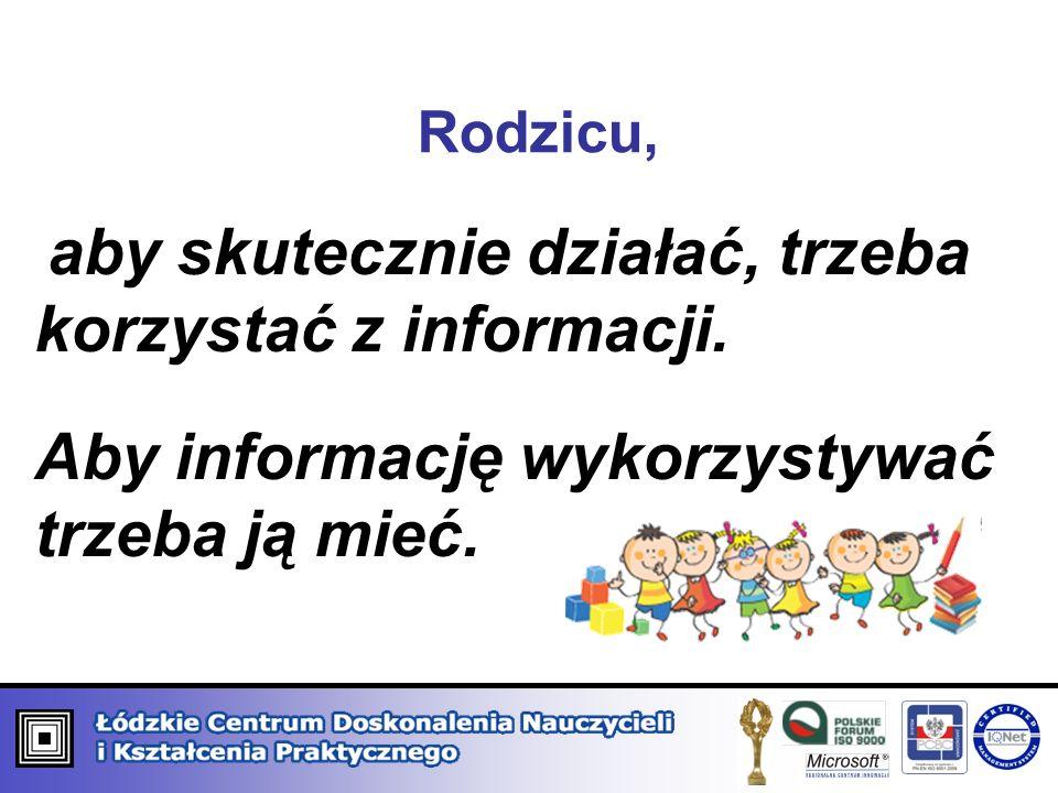 Rodzicu, aby skutecznie działać, trzeba korzystać z informacji. Aby informację wykorzystywać trzeba ją mieć.