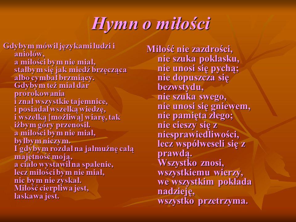 Hymn o miłości Miłość nigdy nie ustaje, [nie jest] jak proroctwa, które się skończą, albo jak dar języków, który zniknie, lub jak wiedza, której zabraknie.