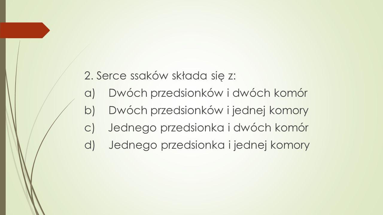 2. Serce ssaków składa się z: a) Dwóch przedsionków i dwóch komór b) Dwóch przedsionków i jednej komory c) Jednego przedsionka i dwóch komór d) Jedneg