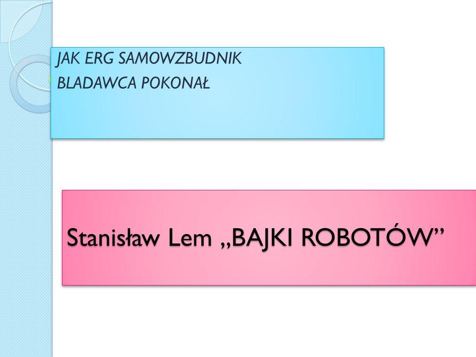 """Stanisław Lem """"BAJKI ROBOTÓW JAK ERG SAMOWZBUDNIK BLADAWCA POKONAŁ JAK ERG SAMOWZBUDNIK BLADAWCA POKONAŁ"""