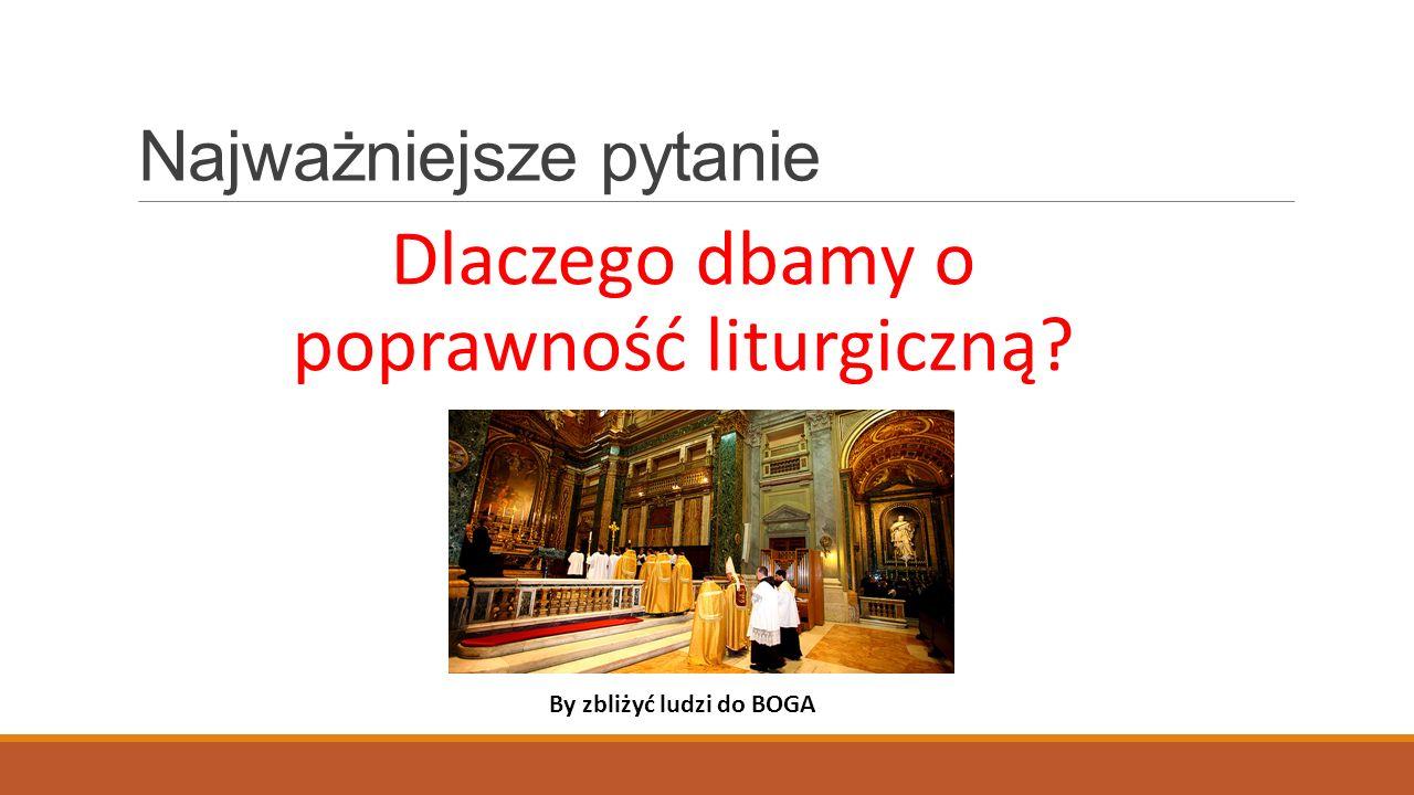 Najważniejsze pytanie Dlaczego dbamy o poprawność liturgiczną? By zbliżyć ludzi do BOGA