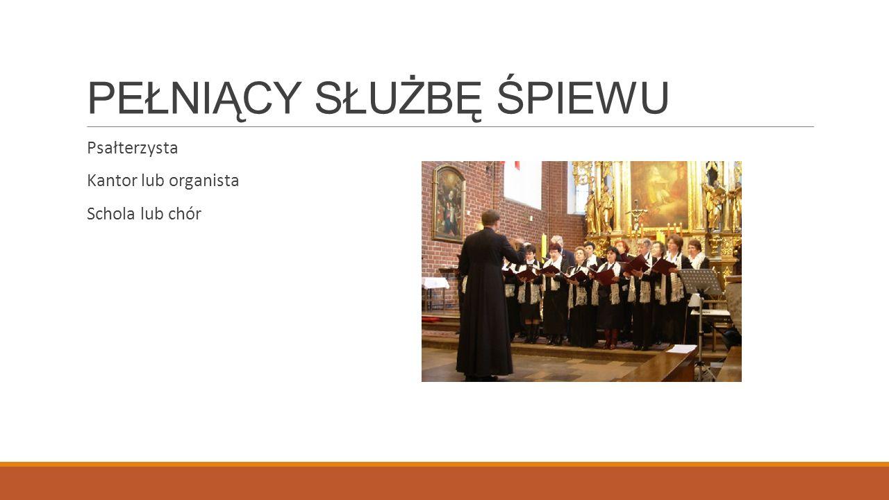PEŁNIĄCY SŁUŻBĘ ŚPIEWU Psałterzysta Kantor lub organista Schola lub chór
