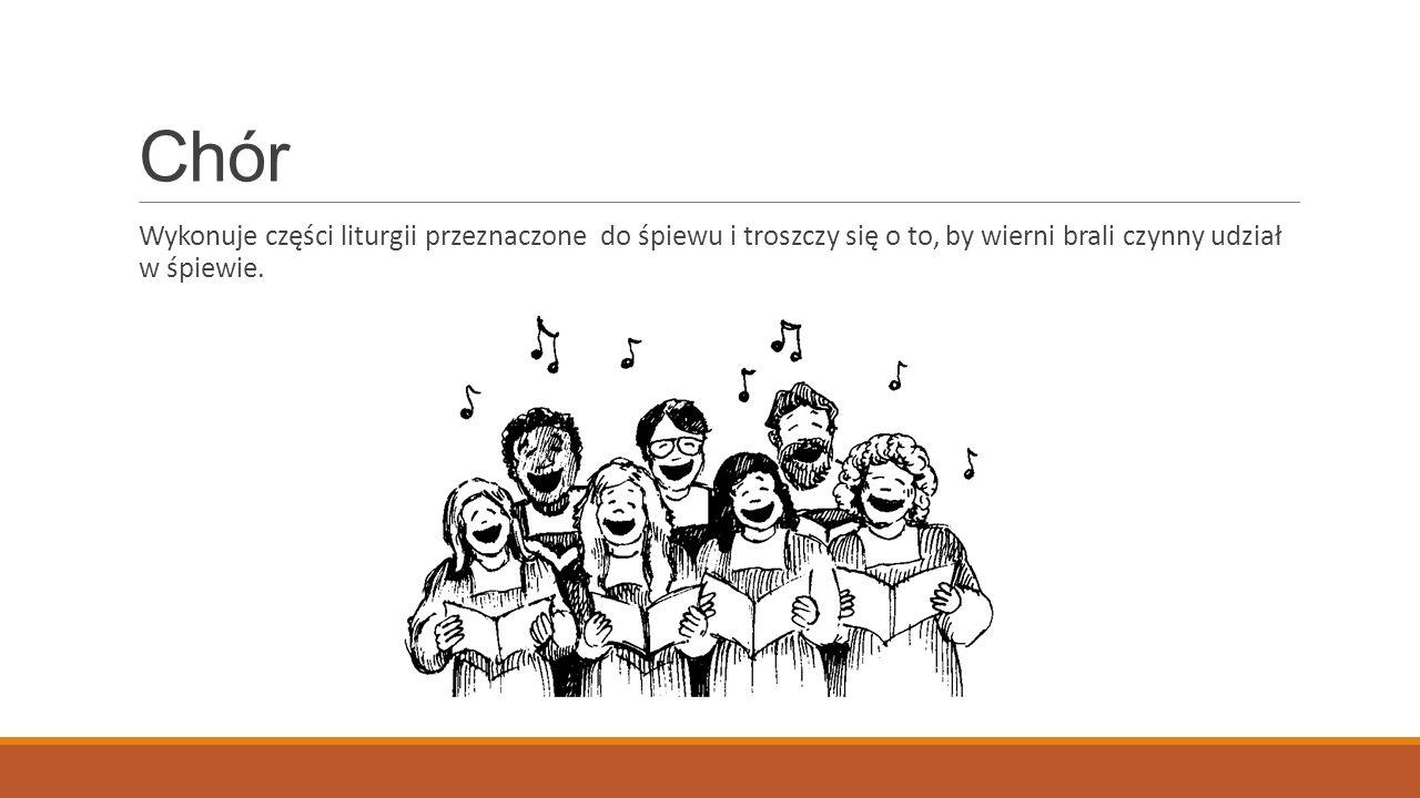 Chór Wykonuje części liturgii przeznaczone do śpiewu i troszczy się o to, by wierni brali czynny udział w śpiewie.