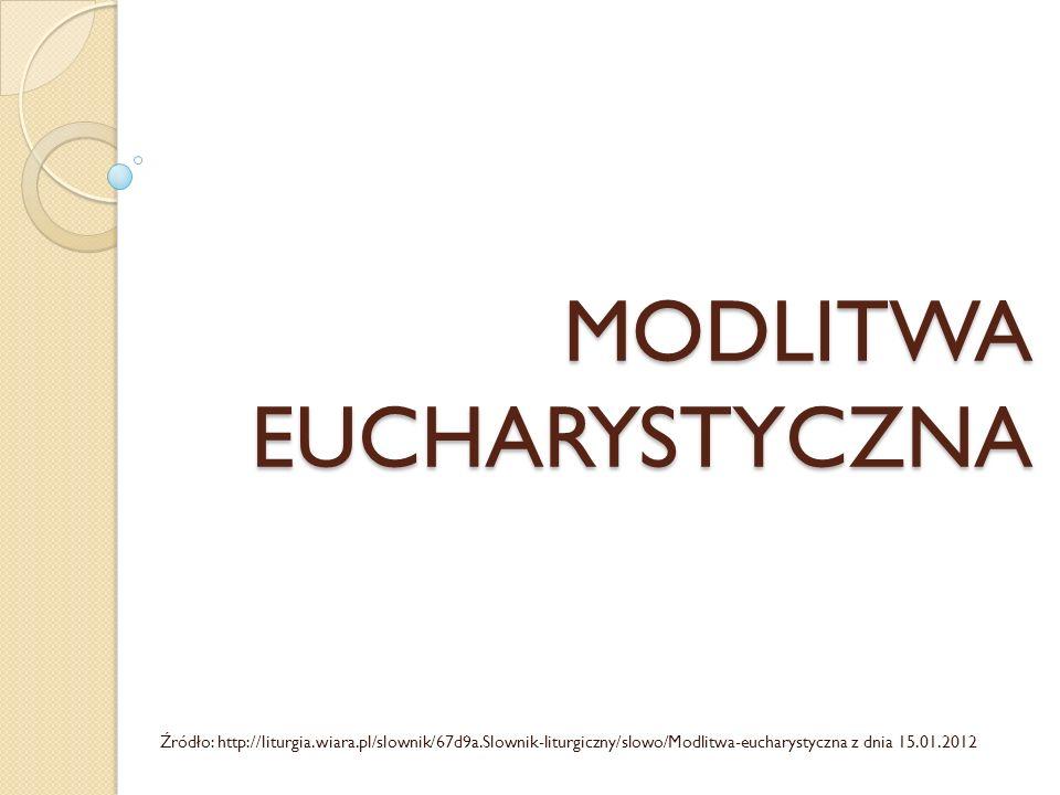 MODLITWA EUCHARYSTYCZNA Źródło: http://liturgia.wiara.pl/slownik/67d9a.Slownik-liturgiczny/slowo/Modlitwa-eucharystyczna z dnia 15.01.2012