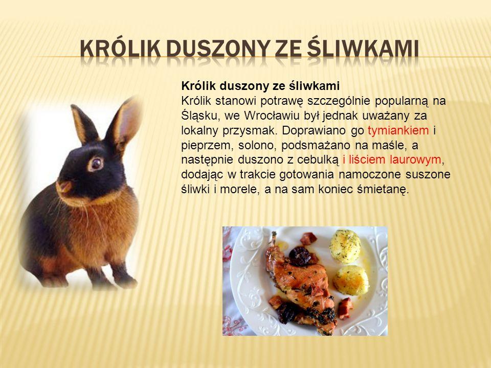 Królik duszony ze śliwkami Królik stanowi potrawę szczególnie popularną na Śląsku, we Wrocławiu był jednak uważany za lokalny przysmak.