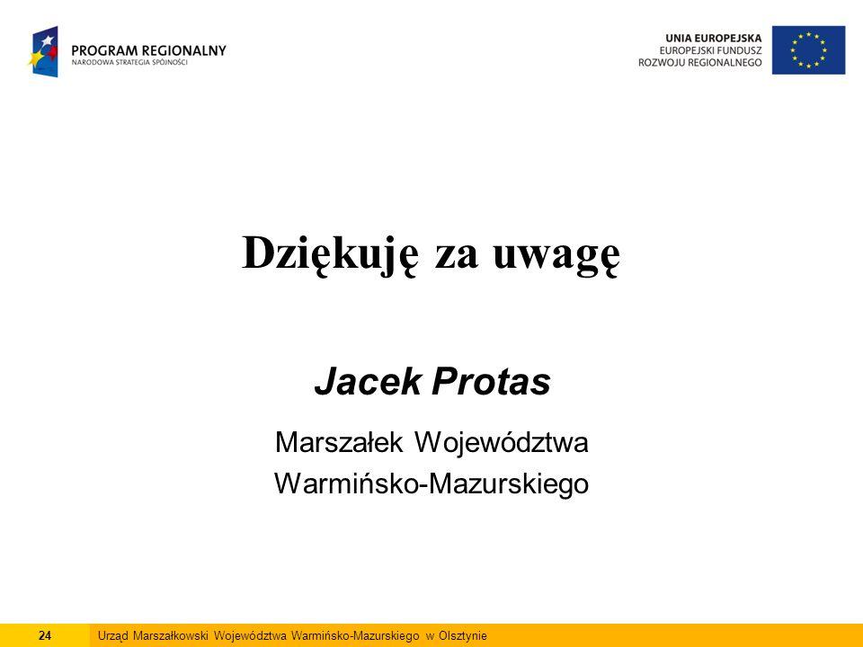Dziękuję za uwagę Jacek Protas Marszałek Województwa Warmińsko-Mazurskiego 24Urząd Marszałkowski Województwa Warmińsko-Mazurskiego w Olsztynie