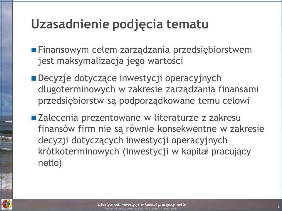 Efektywność inwestycji w kapitał pracujący netto Value-based current assets investment management 3 Uzasadnienie podjęcia tematu Finansowym celem zarządzania przedsiębiorstwem jest maksymalizacja jego wartości Decyzje dotyczące inwestycji operacyjnych długoterminowych w zakresie zarządzania finansami przedsiębiorstw są podporządkowane temu celowi Zalecenia prezentowane w literaturze z zakresu finansów firm nie są równie konsekwentne w zakresie decyzji dotyczących inwestycji operacyjnych krótkoterminowych (inwestycji w kapitał pracujący netto ) 