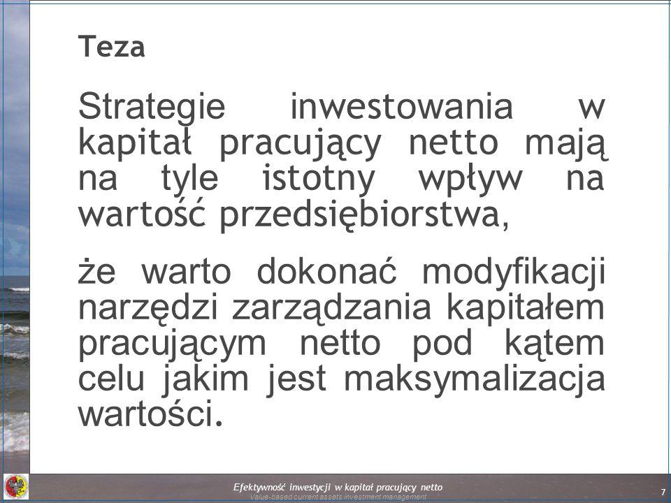 7 Teza Strategie i nwest owania w kapitał pracujący netto mają na tyle istotny wpływ na wartość przedsiębiorstwa, że warto dokonać modyfikacji narzędzi zarządzania kapitałem pracującym netto pod kątem celu jakim jest maksymalizacja wartości.