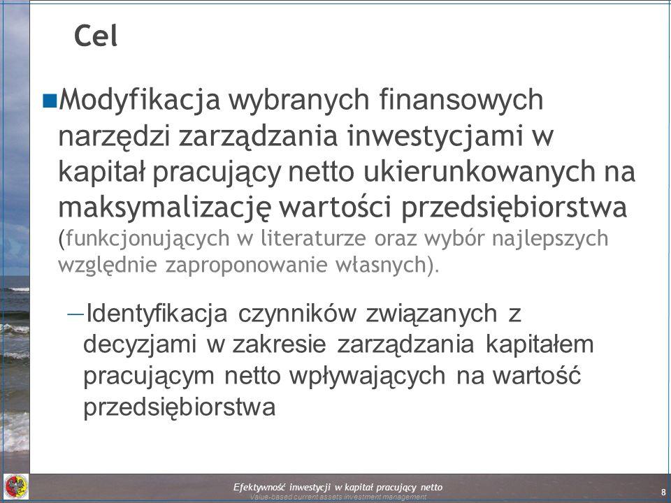 Efektywność inwestycji w kapitał pracujący netto Value-based current assets investment management 8 Cel Modyfikacja wybranych finansowych narzędzi zarządzania inwestycjami w kapitał pracujący netto ukierunkowanych na maksymalizację wartości przedsiębiorstwa ( funkcjonujących w literaturze oraz wybór najlepszych względnie zaproponowanie własnych ).