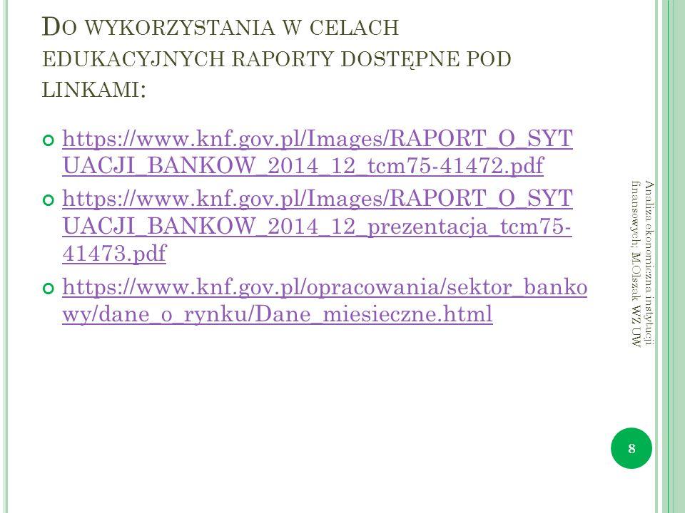D O WYKORZYSTANIA W CELACH EDUKACYJNYCH RAPORTY DOSTĘPNE POD LINKAMI : https://www.knf.gov.pl/Images/RAPORT_O_SYT UACJI_BANKOW_2014_12_tcm75-41472.pdf https://www.knf.gov.pl/Images/RAPORT_O_SYT UACJI_BANKOW_2014_12_prezentacja_tcm75- 41473.pdf https://www.knf.gov.pl/opracowania/sektor_banko wy/dane_o_rynku/Dane_miesieczne.html 8 Analiza ekonomiczna instytucji finansowych; M.Olszak WZ UW