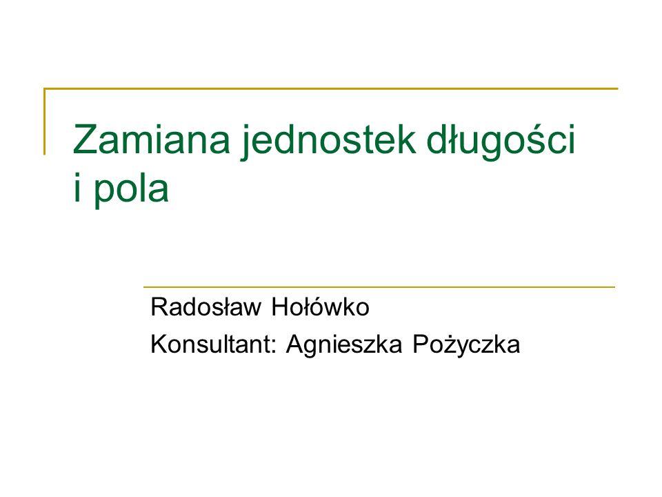 Zamiana jednostek długości i pola Radosław Hołówko Konsultant: Agnieszka Pożyczka
