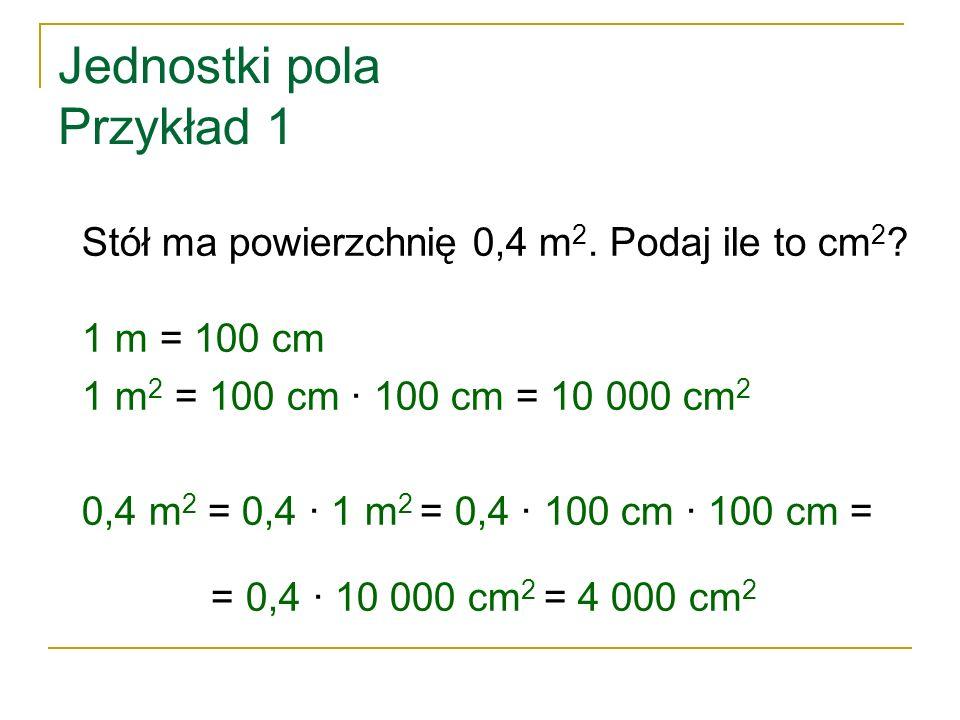 Jednostki pola Przykład 1 Stół ma powierzchnię 0,4 m 2. Podaj ile to cm 2 ? 1 m = 100 cm 1 m 2 = 100 cm ∙ 100 cm = 10 000 cm 2 0,4 m 2 = 0,4 ∙ 1 m 2 =