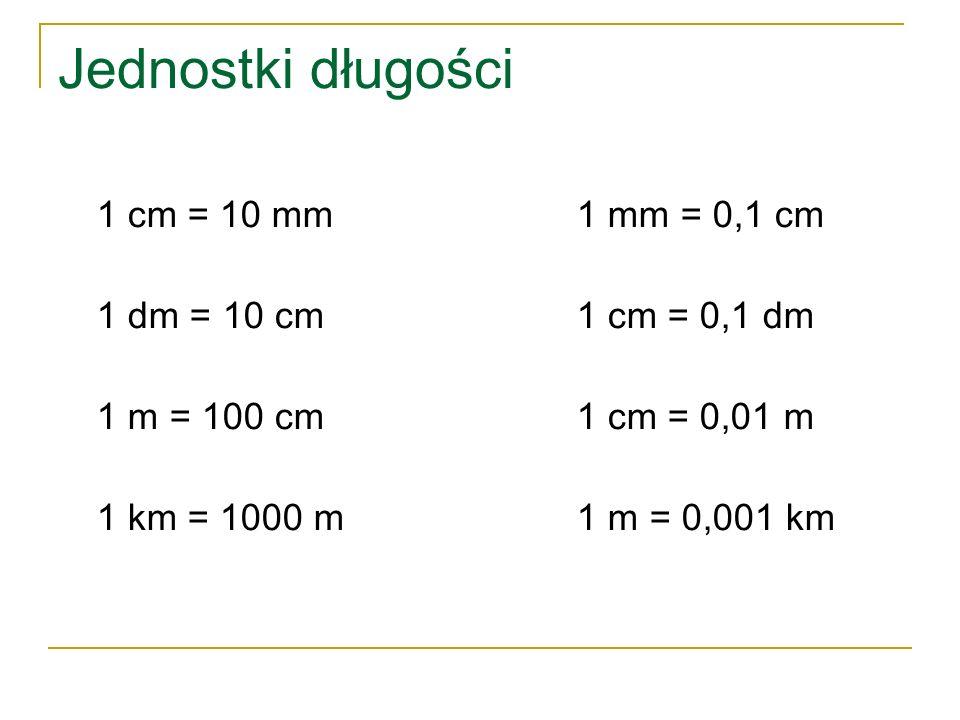 Jednostki długości 1 cm = 10 mm1 mm = 0,1 cm 1 dm = 10 cm 1 cm = 0,1 dm 1 m = 100 cm1 cm = 0,01 m 1 km = 1000 m 1 m = 0,001 km