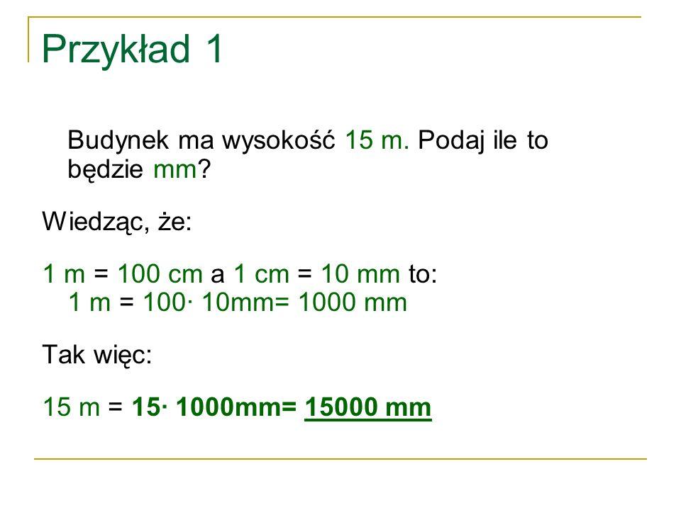Przykład 1 Budynek ma wysokość 15 m. Podaj ile to będzie mm? Wiedząc, że: 1 m = 100 cm a 1 cm = 10 mm to: 1 m = 100∙ 10mm= 1000 mm Tak więc: 15 m = 15