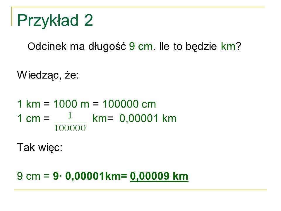Przykład 2 O dcinek ma długość 9 cm. Ile to będzie km? Wiedząc, że: 1 km = 1000 m = 100000 cm 1 cm = km= 0,00001 km Tak więc: 9 cm = 9∙ 0,00001km= 0,0