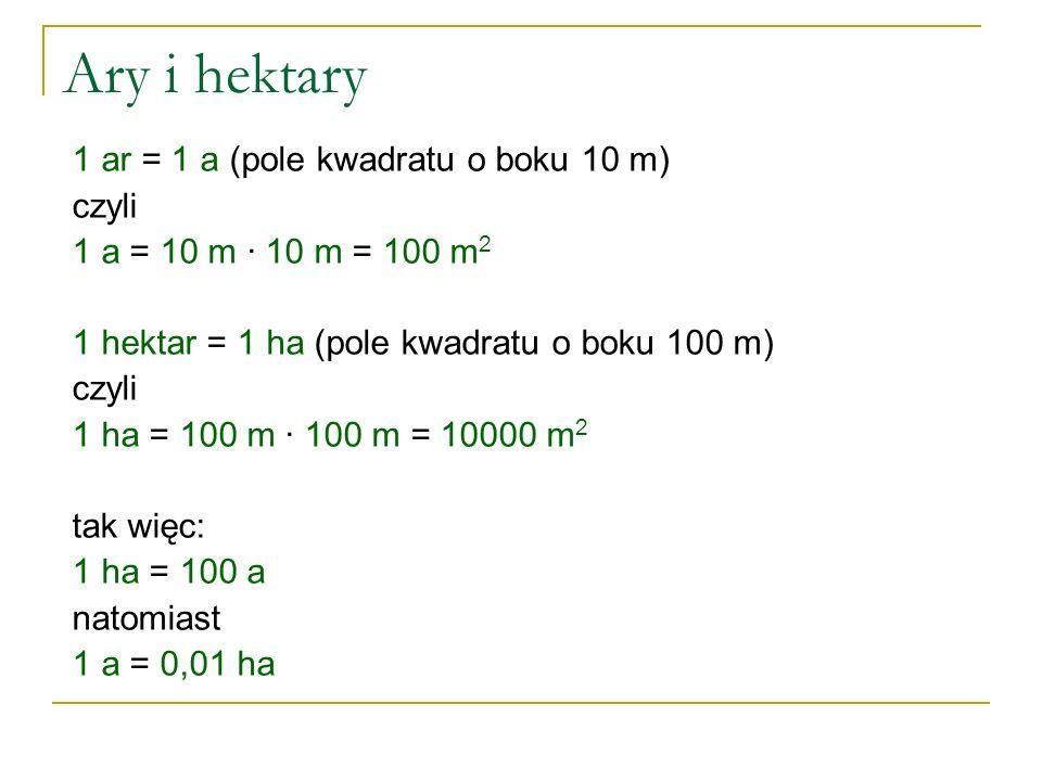 Ary i hektary 1 ar = 1 a (pole kwadratu o boku 10 m) czyli 1 a = 10 m ∙ 10 m = 100 m 2 1 hektar = 1 ha (pole kwadratu o boku 100 m) czyli 1 ha = 100 m