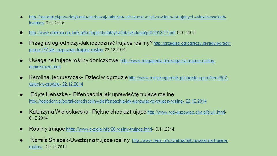 ●http://reportal.pl/przy-dotykaniu-zachowaj-nalezyta-ostroznosc-czyli-co-nieco-o-trujacych-wlasciwosciach- kwiatow-9.01.2015http://reportal.pl/przy-dotykaniu-zachowaj-nalezyta-ostroznosc-czyli-co-nieco-o-trujacych-wlasciwosciach- kwiatow ● http://www.chemia.uni.lodz.pl/kchogin/dydaktyka/toksykologia/pdf/2013/T7.pdf-9.01.2015 http://www.chemia.uni.lodz.pl/kchogin/dydaktyka/toksykologia/pdf/2013/T7.pdf ●Przegląd ogrodniczy-Jak rozpoznać trujące rośliny.