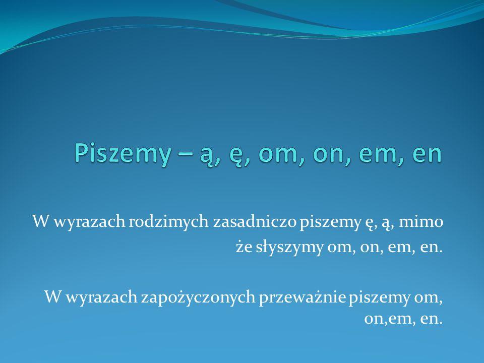 W wyrazach rodzimych zasadniczo piszemy ę, ą, mimo że słyszymy om, on, em, en. W wyrazach zapożyczonych przeważnie piszemy om, on,em, en.