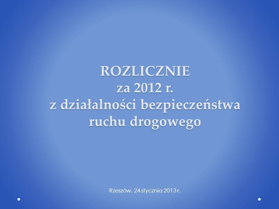 ROZLICZNIE za 2012 r. z działalności bezpieczeństwa ruchu drogowego Rzeszów, 24 stycznia 2013 r.