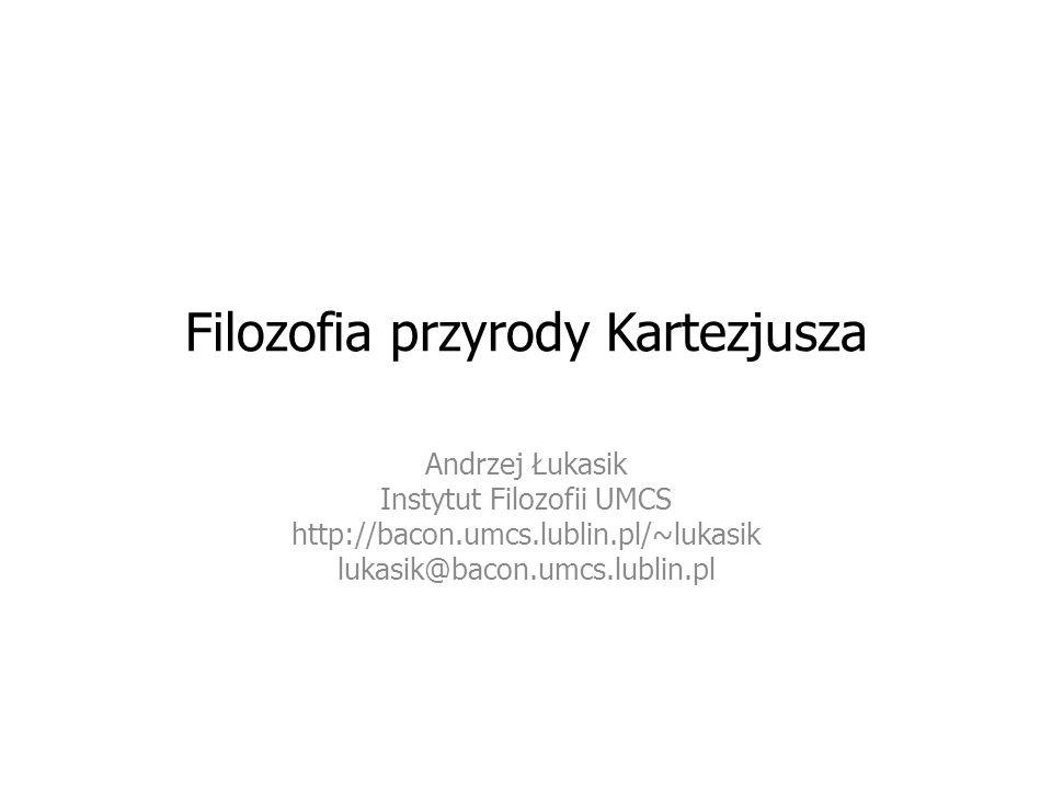 Filozofia przyrody Kartezjusza Andrzej Łukasik Instytut Filozofii UMCS http://bacon.umcs.lublin.pl/~lukasik lukasik@bacon.umcs.lublin.pl