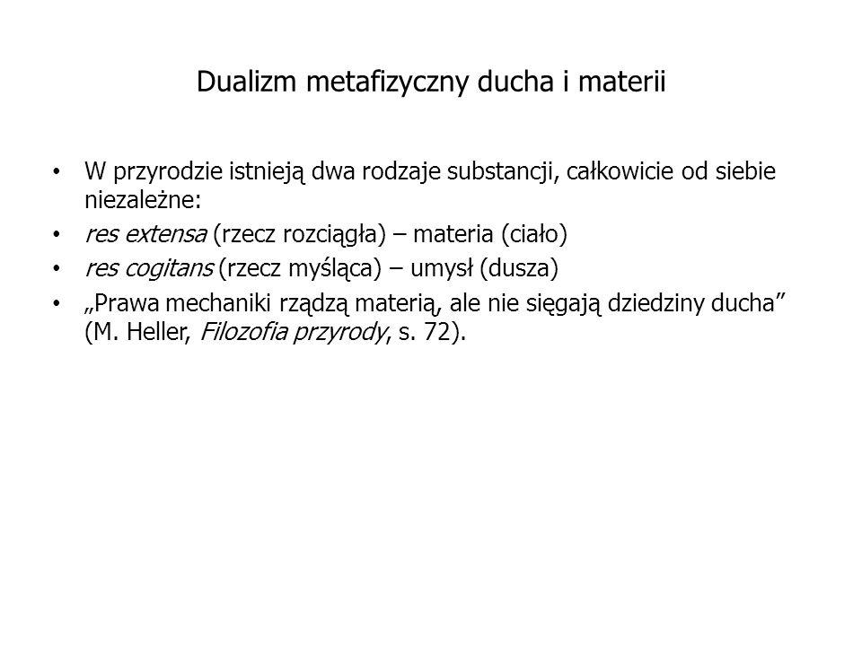 """Dualizm metafizyczny ducha i materii W przyrodzie istnieją dwa rodzaje substancji, całkowicie od siebie niezależne: res extensa (rzecz rozciągła) – materia (ciało) res cogitans (rzecz myśląca) – umysł (dusza) """"Prawa mechaniki rządzą materią, ale nie sięgają dziedziny ducha (M."""