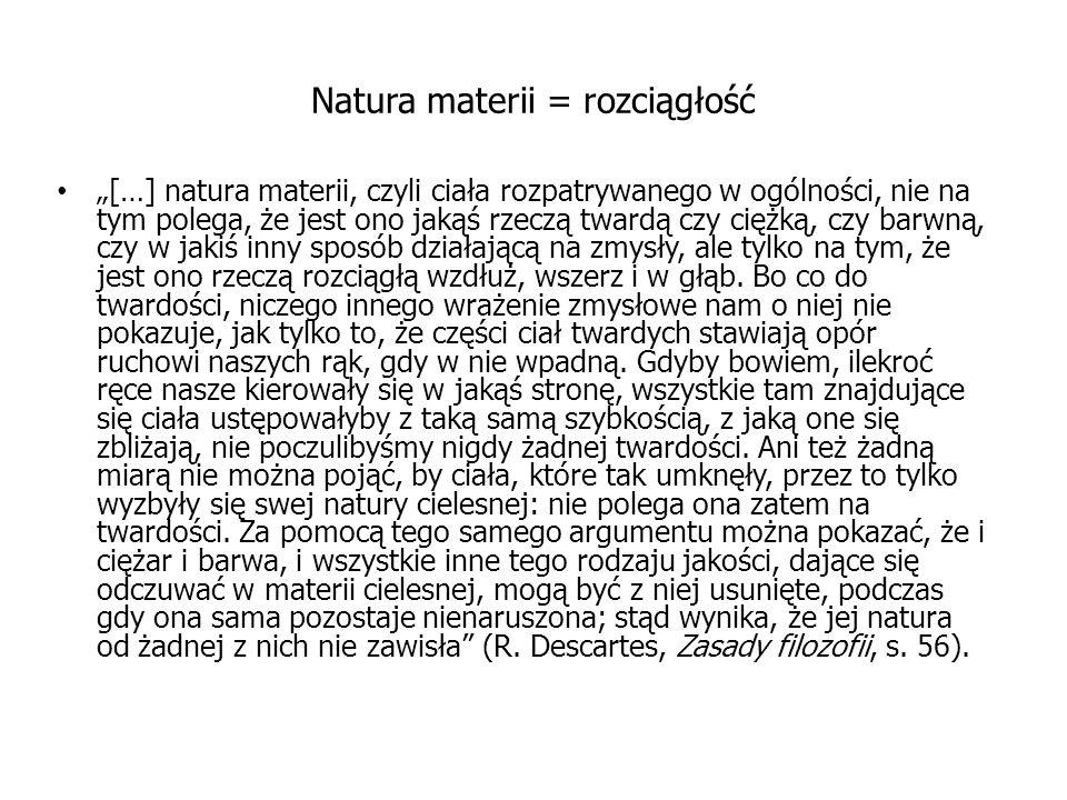 """Natura materii = rozciągłość """"[…] natura materii, czyli ciała rozpatrywanego w ogólności, nie na tym polega, że jest ono jakąś rzeczą twardą czy ciężk"""